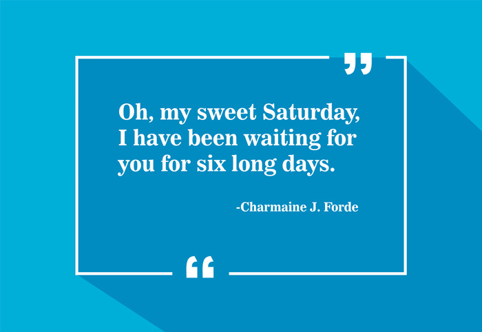 """Oh, my sweet Saturday, I have been waiting for you for six long days."" -Charmaine J. Forde"