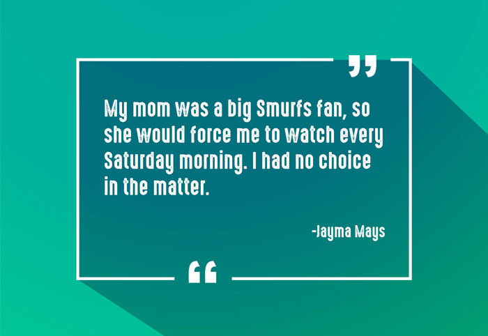 """My mom was a big Smurfs fan, so she would force me to watch every Saturday morning. I had no choice in the matter."" -Jayma Mays"