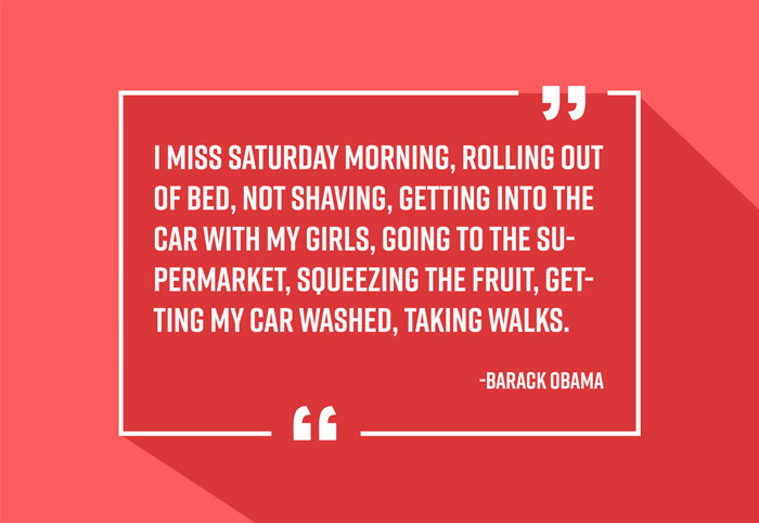 """I miss Saturday morning, rolling out of bed, not shaving, getting into the car with my girls, going to the supermarket, squeezing the fruit, getting my car washed, taking walks."" -Barack Obama"