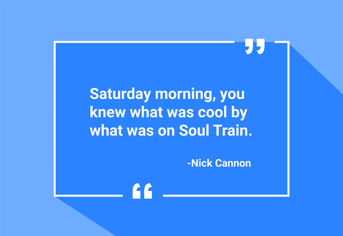 """Saturday morning, you knew what was cool by what was on Soul Train."" -Nick Cannon"