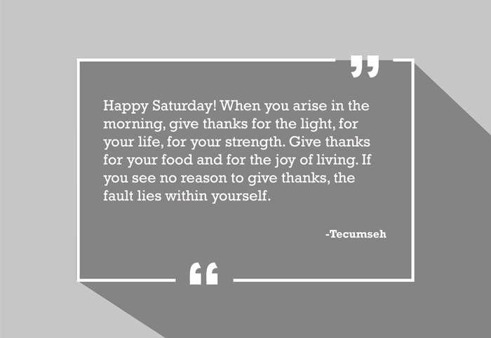 """Happy Saturday! When you arise in the morning, give thanks for the light, for your life, for your strength. Give thanks for your food and for the joy of living. If you see no reason to give thanks, the fault lies within yourself."" -Tecumseh"