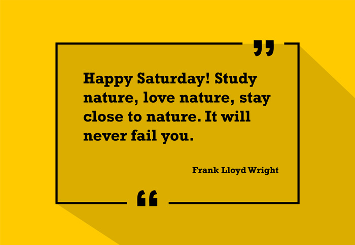 """Happy Saturday! Study nature, love nature, stay close to nature. It will never fail you."" -Frank Lloyd Wright"
