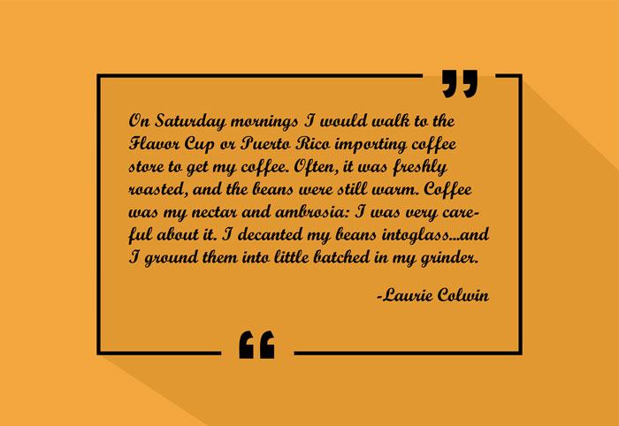 """""""On Saturday mornings I would walk to the Flavor Cup or Puerto Rico Importing coffee store to get my coffee. Often, it was freshly roasted, and the beans were still warm. Coffee was my nectar and ambrosia: I was very careful about it. I decanted my beans into glass...and I ground them into little batched in my grinder."""" -Laurie Colwin"""
