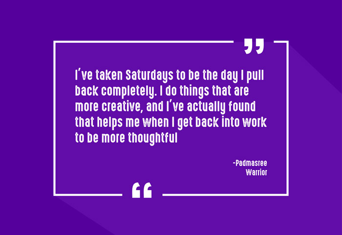 """I've taken Saturdays to be the day I pull back completely. I do things that are more creative, and I've actually found that helps me when I get back into work to be more thoughtful."" -Padmasree Warrior"