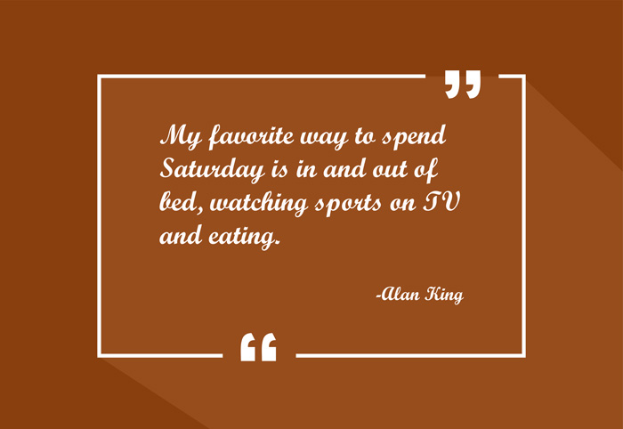 """My favorite way to spend Saturday is in and out of bed, watching sports on TV and eating."" -Alan King"