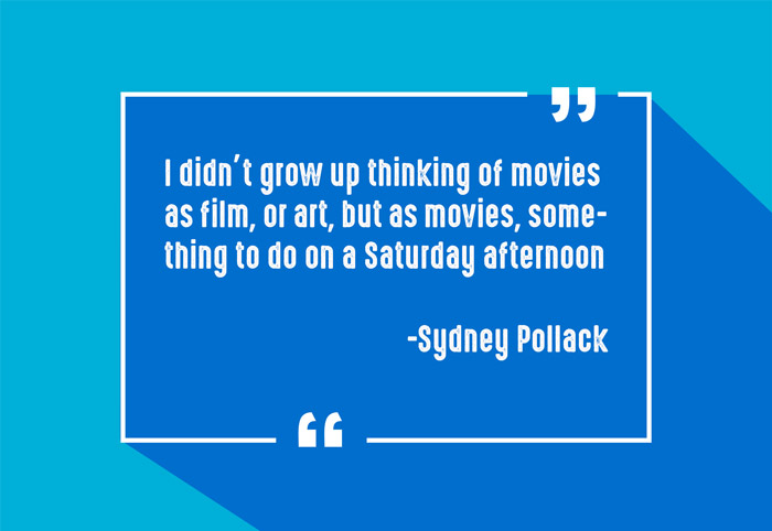 """I didn't grow up thinking of movies as film, or art, but as movies, something to do on a Saturday afternoon."" -Sydney Pollack"