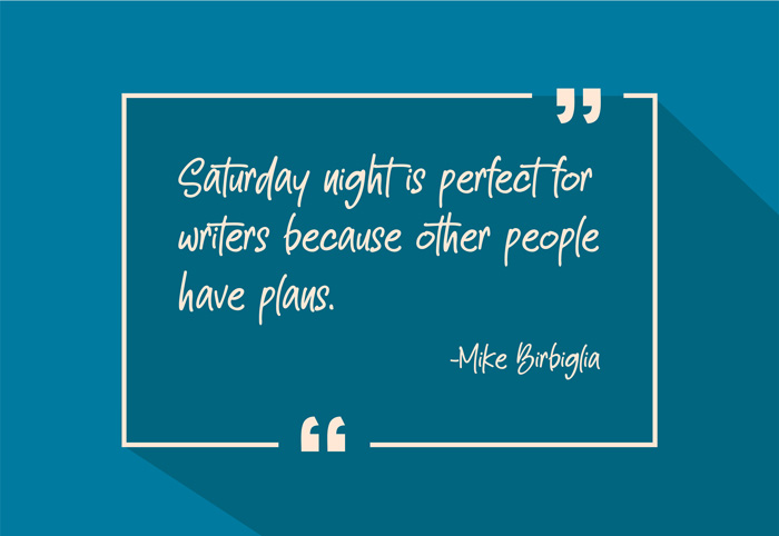 """Saturday night is perfect for writers because other people have plans."" -Mike Birbiglia"