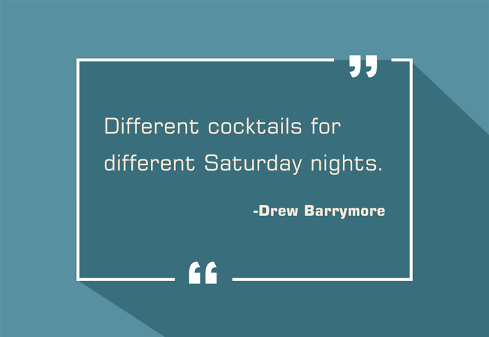 """Different cocktails for different Saturday nights."" -Drew Barrymore"