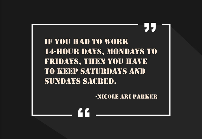 """If you had to work 14-hour days, Mondays to Fridays, then you have to keep Saturdays and Sundays sacred."" -Nicole Ari Parker"
