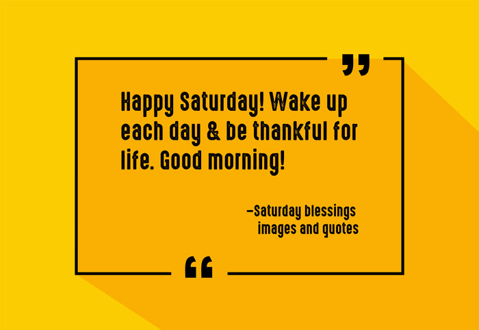 """Happy Saturday! Wake up each day & be thankful for life. Good morning!"" –Saturday blessings images and quotes"