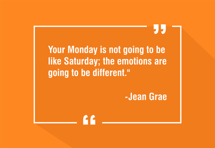 """Your Monday is not going to be like Saturday; the emotions are going to be different."" -Jean Grae"
