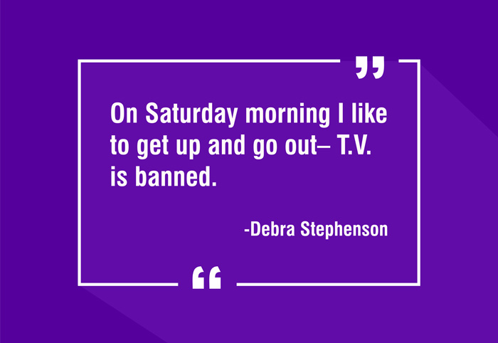 """On Saturday morning I like to get up and go out– T.V. is banned."" -Debra Stephenson"