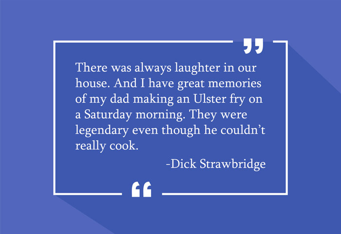 """There was always laughter in our house. And I have great memories of my dad making an Ulster fry on a Saturday morning. They were legendary even though he couldn't really cook."" -Dick Strawbridge"