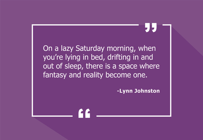 """On a lazy Saturday morning, when you're lying in bed, drifting in and out of sleep, there is a space where fantasy and reality become one."" -Lynn Johnston"