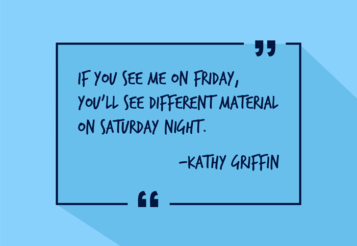 """If you see me on Friday, you'll see different material on Saturday night."" -Kathy Griffin"
