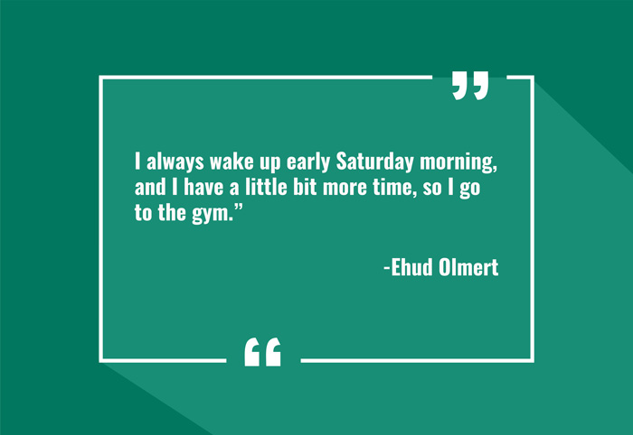 """I always wake up early Saturday morning, and I have a little bit more time, so I go to the gym."" -Ehud Olmert"