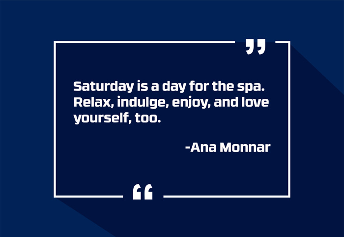 """Saturday is a day for the spa. Relax, indulge, enjoy, and love yourself, too."" -Ana Monnar"
