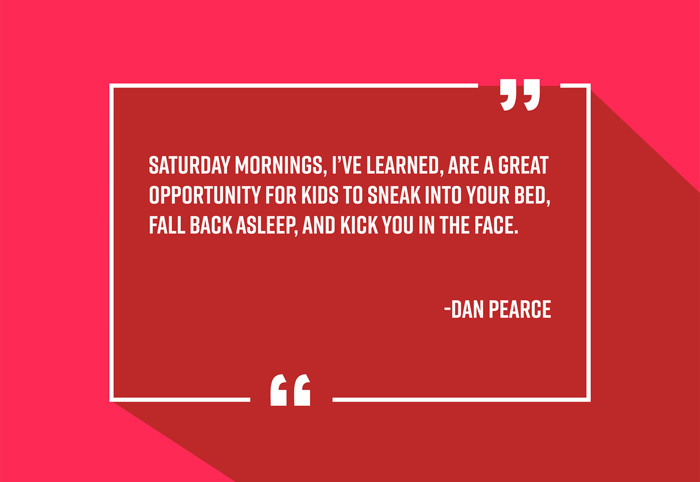 """Saturday mornings, I've learned, are a great opportunity for kids to sneak into your bed, fall back asleep, and kick you in the face."" -Dan Pearce"