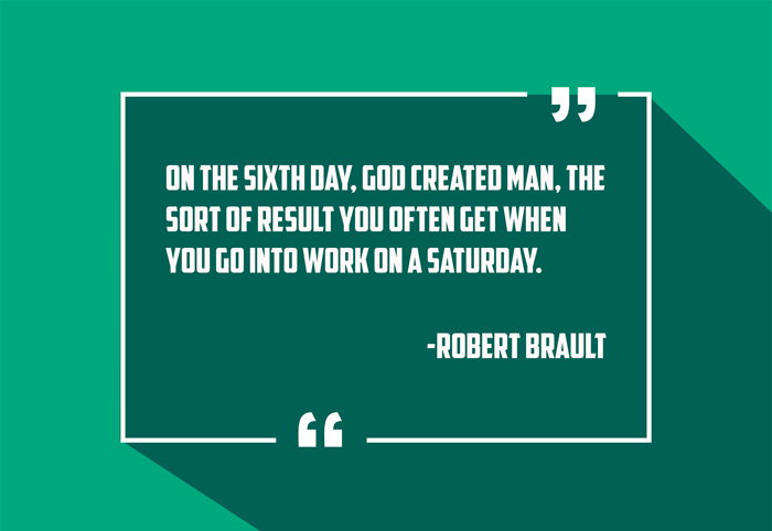 """On the sixth day, God created man, the sort of result you often get when you go into work on a Saturday."" -Robert Brault"
