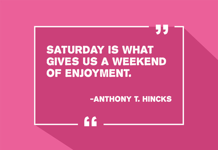 """Saturday is what gives us a weekend of enjoyment."" -Anthony T. Hincks"