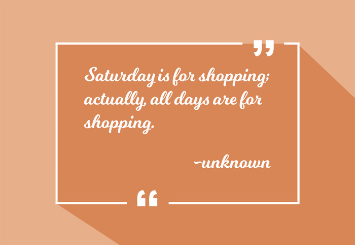 Saturday is for shopping; actually, all days are for shopping. -unknown