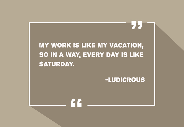 """My work is like my vacation, so in a way, every day is like Saturday."" -Ludicrous"