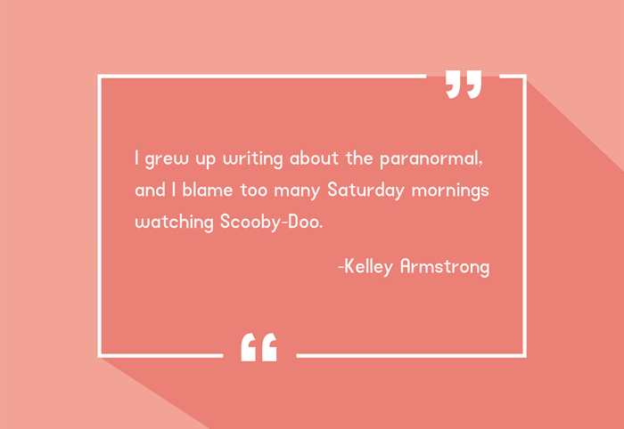 """I grew up writing about the paranormal, and I blame too many Saturday mornings watching Scooby-Doo."" -Kelley Armstrong"