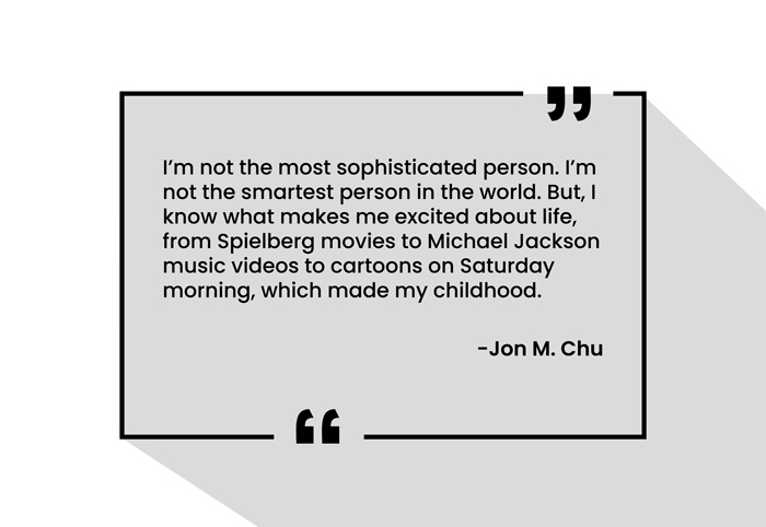 """I'm not the most sophisticated person. I'm not the smartest person in the world. But, I know what makes me excited about life, from Spielberg movies to Michael Jackson music videos to cartoons on Saturday morning, which made my childhood."" -Jon M. Chu"