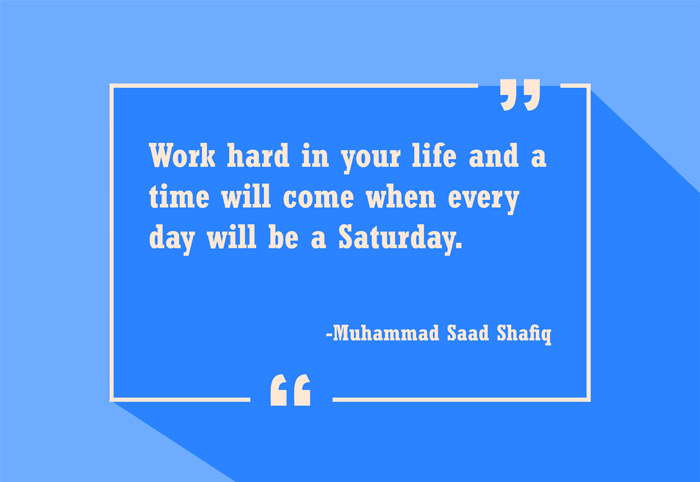 Work hard in your life and a time will come when every day will be a Saturday -Muhammad Saad Shafiq