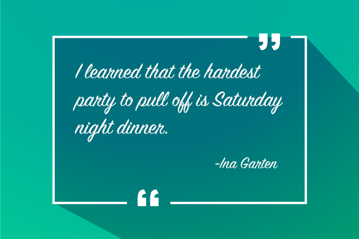 """I learned that the hardest party to pull off is Saturday night dinner."" -Ina Garten"